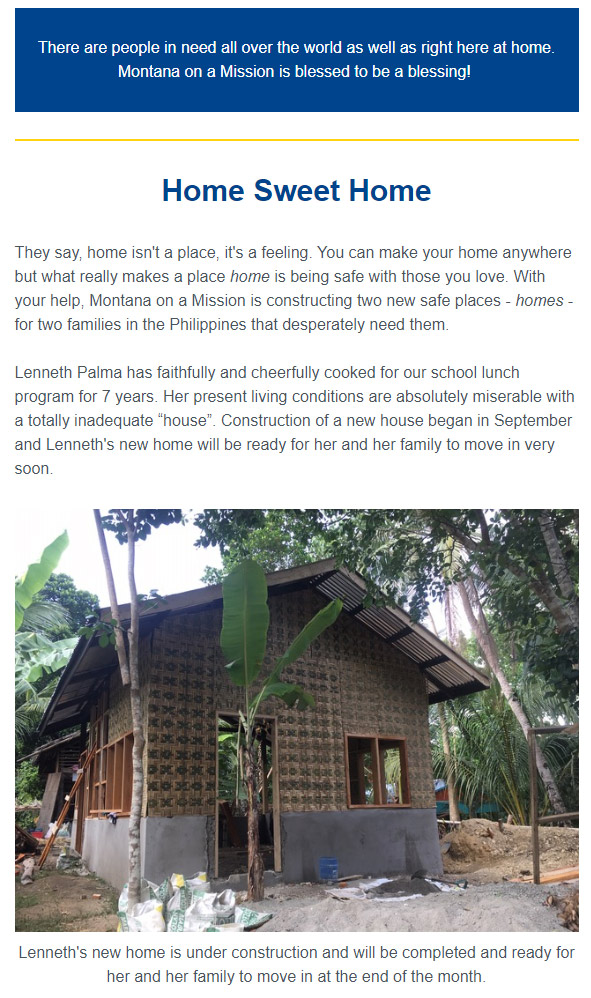 "Home Sweet Home They say, home isn't a place, it's a feeling. You can make your home anywhere but what really makes a place home is being safe with those you love. With your help, Montana on a Mission is constructing two new safe places - homes - for two families in the Philippines that desperately need them. Lenneth Palma has faithfully and cheerfully cooked for our school lunch program for 7 years. Her present living conditions are absolutely miserable with a totally inadequate ""house"". Construction of a new house began in September and Lenneth's new home will be ready for her and her family to move in very soon."
